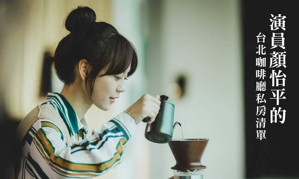 跟著演員顏怡平一起探索台北厲害咖啡廳!